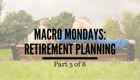 Macro Mondays: Retirement Planning (Part 3 of 8)