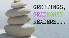 Greetings, GradMoney Readers!