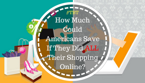 #TBT: How Much Could Americans Save If They Did ALL Their Shopping Online?