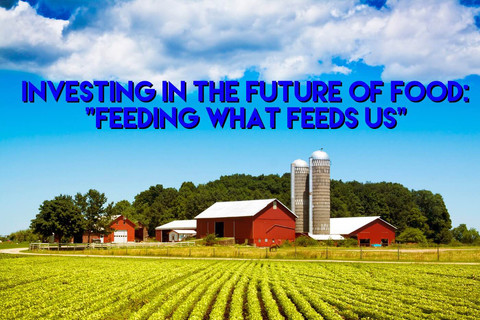 Investing In The Future of Food (Part 4 - Feeding What Feeds Us)