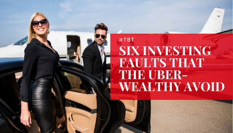 #TBT: Six Investing Faults That The Uber-Wealthy Avoid