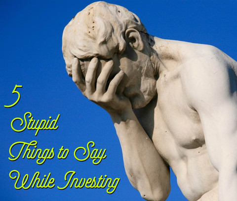5 Stupid Things To Say While Investing
