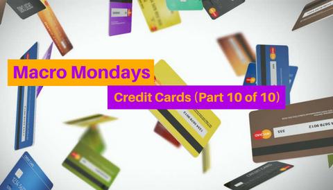 Macro Mondays: Credit Cards (Part 10 of 10)