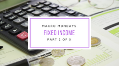 Macro Mondays: Fixed Income (Part 2 of 5)