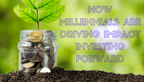 How Millennials are Driving Impact Investing Forward
