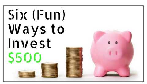 Six (Fun) Ways to Invest $500