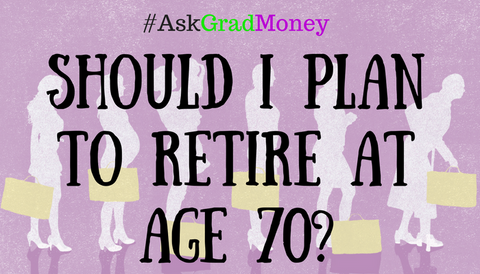 #AskGradMoney: Should I Plan to Retire at age 70?