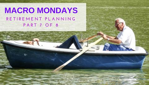 Macro Mondays: Retirement Planning (Part 7 of 8)
