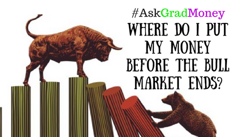 #AskGradMoney: Where Do I Put My Money Before the Bull Market Ends?