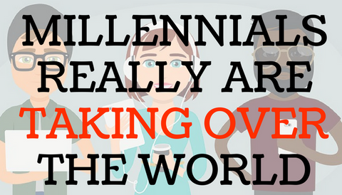 Millennials Really Are Taking Over the World
