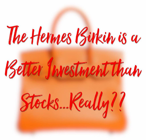 The Hermes Birkin Is A Better Investment Than Stocks.....Is It Really?