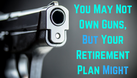 You May Not Own Guns, But Your Retirement Plan Might
