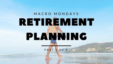 Macro Mondays: Retirement Planning (Part 2 of 8)