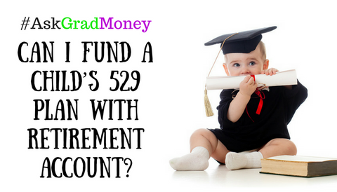 #AskGradMoney: Can I Fund a Child's 529 Plan with Retirement Account?