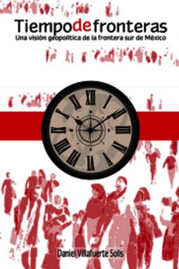 Tiempo de fronteras. Una visión geoplítica de la frontera sur de México