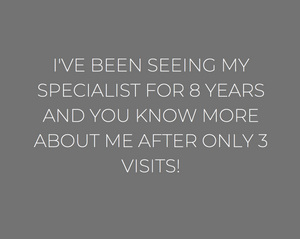 White text on grey background: I've been seeing my specialist for 8 years, and you know more about me after only 3 visits!