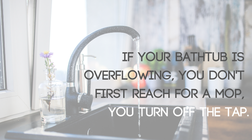 Image of a tap with text: if your bathtub is overflowing, you don't first reach for a mop, you turn off the tap