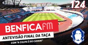 """Benfica FM #124 - Antevisão Final da Taça c/ """"A culpa é do Cavani"""""""