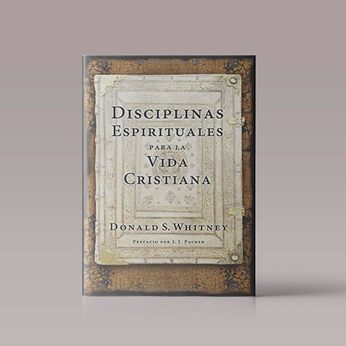 Disciplinas Espirituales para La vida Cristiana | Autor: Donald Whitney