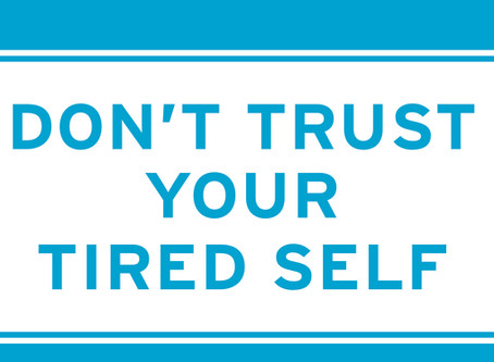 Don't Trust Your Tired Self