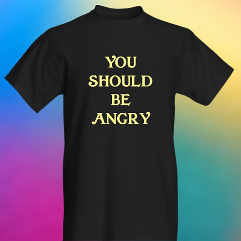 PRE ORDER: You Should Be Angry Tee
