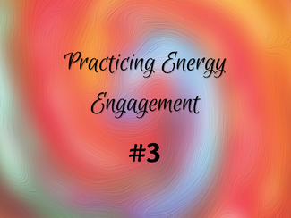 Practicing Energy Engagement Video #3