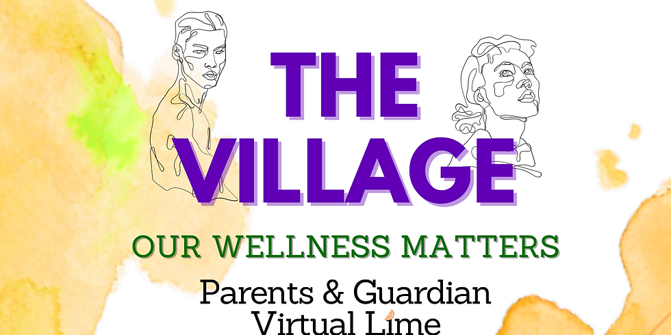 The Village: Our Wellness Matters. A Parents & Guardian Virtual Lime