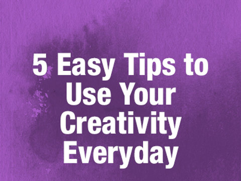 5 Easy Tips to Use Your Creativity Everyday