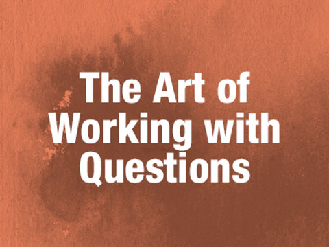 The Art of Working with Questions