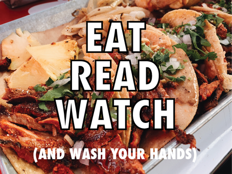 Spring 2020 | Eat, Read, Watch (and wash your hands)