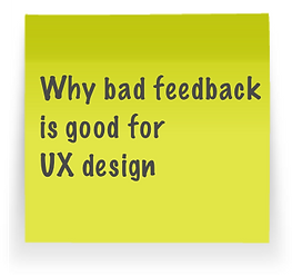 Why bad feedback is good for UX design.p