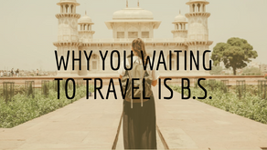 Why You Waiting to Travel is B.S.