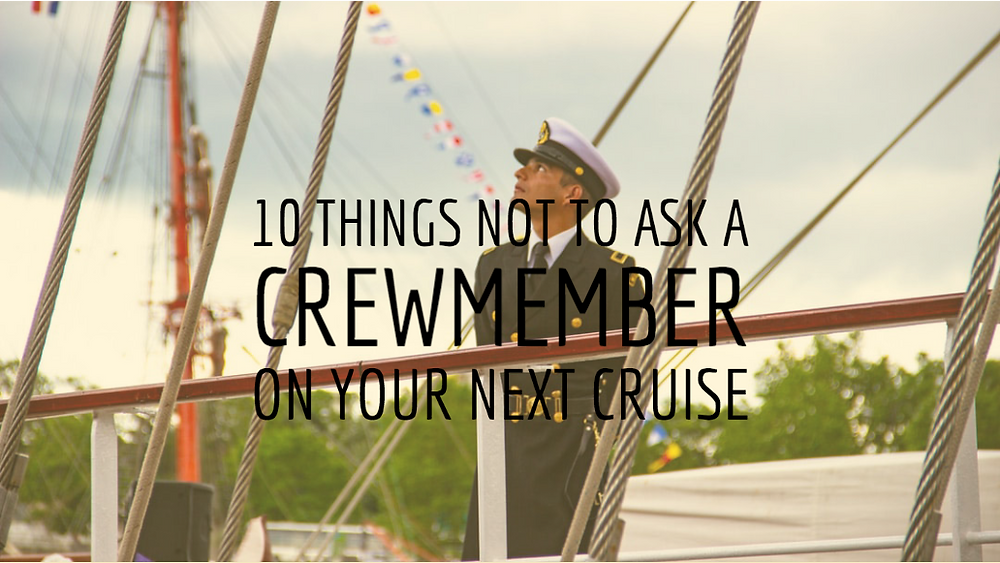 10 Things Not to Ask a Crewmemer on Your Next Cruise