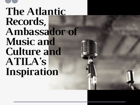 The Atlantic Records, Ambassador of Music and Culture, and ATILA's Inspiration