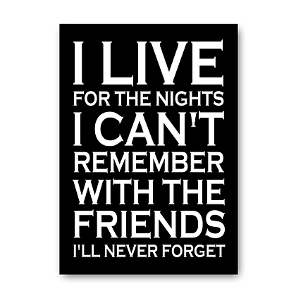 I Live for the nights I can't remember...