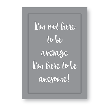 Im Not Here To Be Average Im Here To Be Awesome!