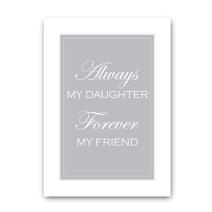Always My Daughter Forever My Friend!
