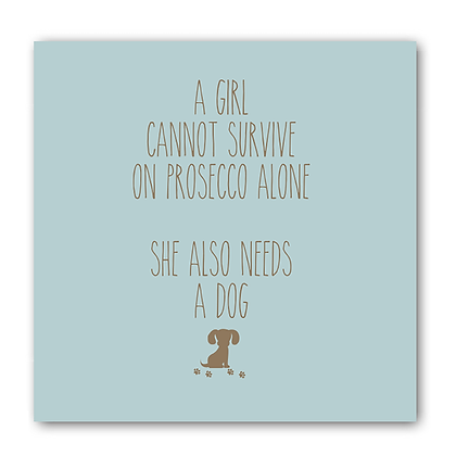 A Girl Cannot Survive On Prosecco Alone She Also Needs A Dog Card