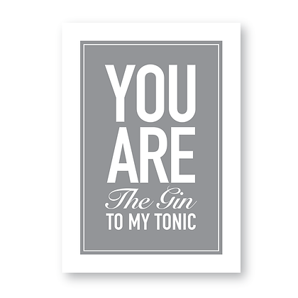 You Are The Gin To My Tonic!