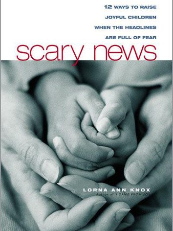 Scary News: 12 Ways to Raise Joyful Children When the Headlines are Full of Fear by Lorna Ann Knox
