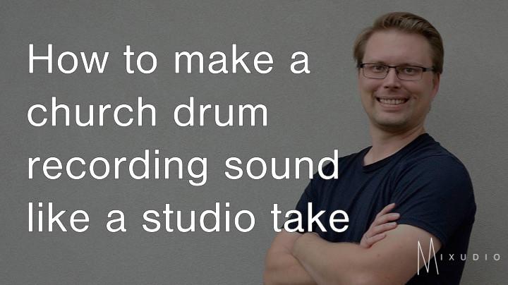 How to make a church drum recording sound like a studio take