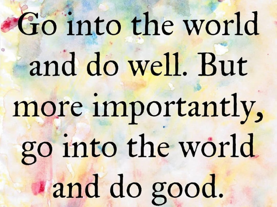 """""""Go into the world and do well. But more importantly, go into the world and do good."""""""