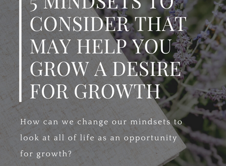 5 mindsets to consider that may help you grow a desire for growth