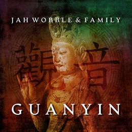 Jah Wobble & Family - Guanyin