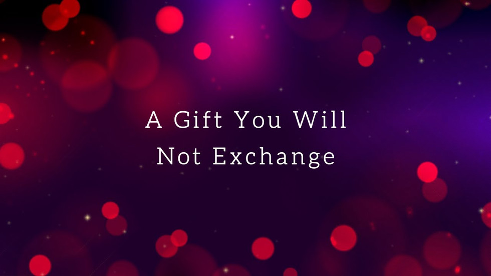 A Gift You Will Not Exchange