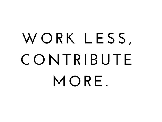 Work Less, Contribute more