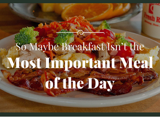 So maybe breakfast isn't the most important meal of the day