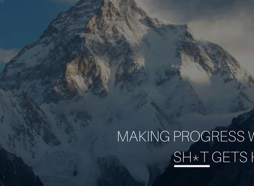 Making Progress When Sh*t Get's Hard