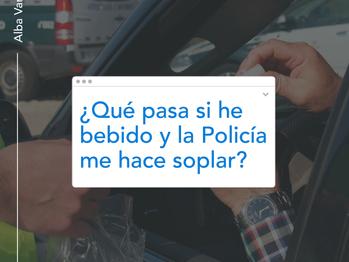 SI HE BEBIDO, ¿QUÉ PASA SI ME PARA LA POLICIA Y ME HACE SOPLAR?