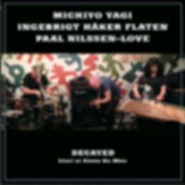 Decayed, Live! at Aketa no Mise, Michiyo Yagi, Ingebrigt Haker Flaten and Paal Nilssen-Love